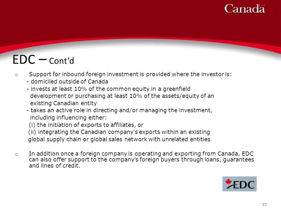 EDC – Cont'd Support for inbound foreign investment is provided where the investor is: - domiciled outside of Canada.