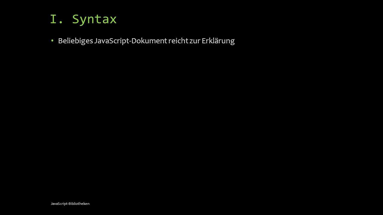 I. Syntax Beliebiges JavaScript-Dokument reicht zur Erklärung