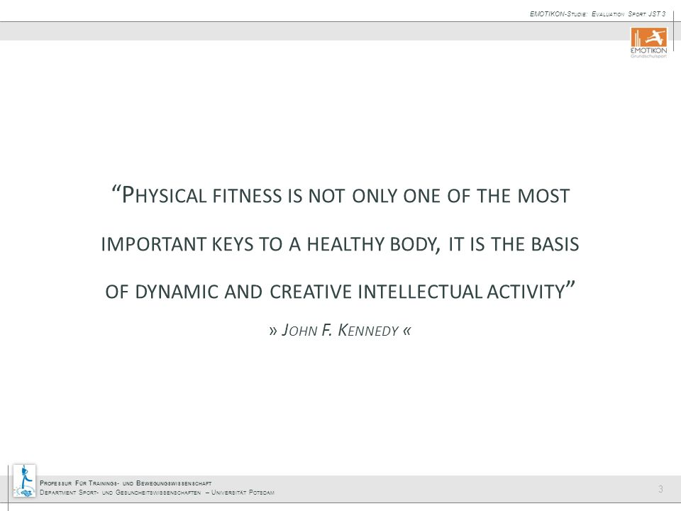 Physical fitness is not only one of the most important keys to a healthy body, it is the basis of dynamic and creative intellectual activity » John F. Kennedy «