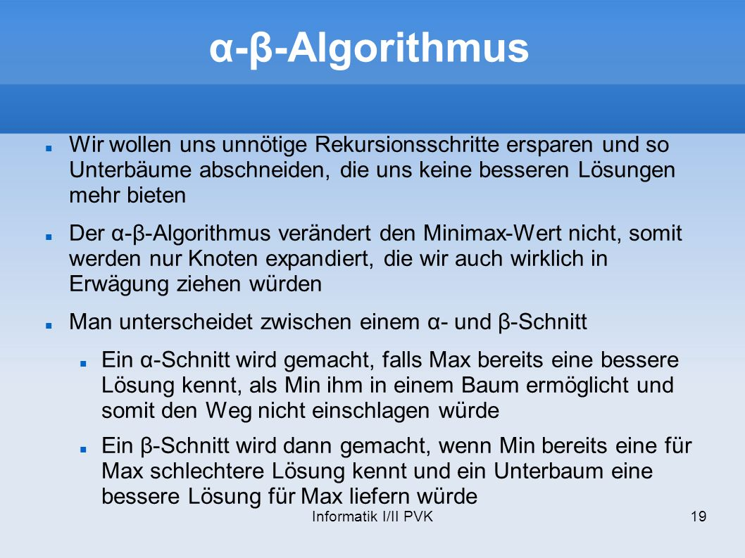 α-β-Algorithmus Wir wollen uns unnötige Rekursionsschritte ersparen und so Unterbäume abschneiden, die uns keine besseren Lösungen mehr bieten.