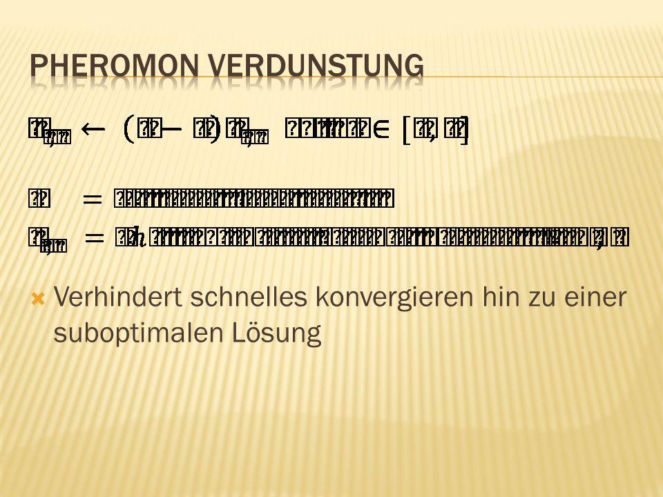 Pheromon Verdunstung Verhindert schnelles konvergieren hin zu einer suboptimalen Lösung