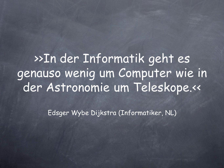>>In der Informatik geht es genauso wenig um Computer wie in der Astronomie um Teleskope.<< Edsger Wybe Dijkstra (Informatiker, NL)