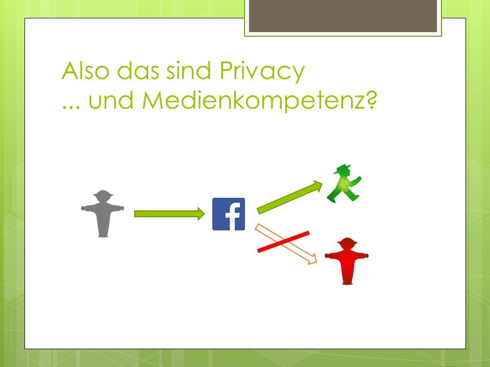 Also das sind Privacy ... und Medienkompetenz