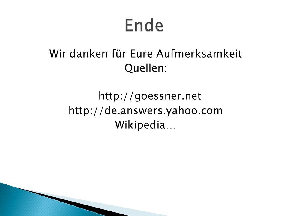 Ende Wir danken für Eure Aufmerksamkeit Quellen: http://goessner.net http://de.answers.yahoo.com Wikipedia…