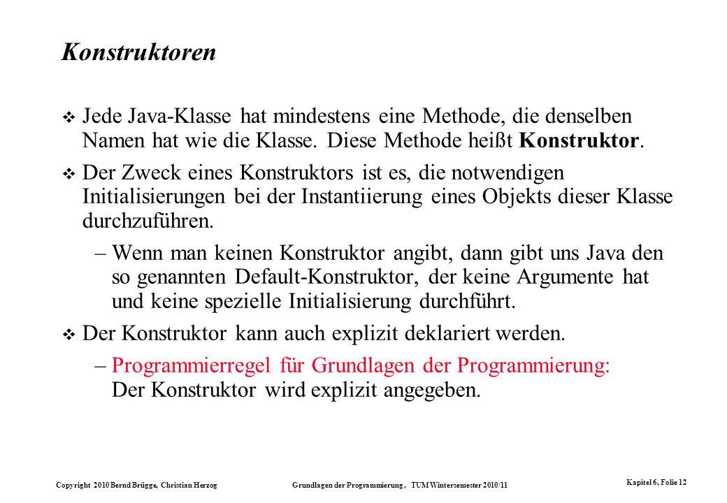 Konstruktoren Jede Java-Klasse hat mindestens eine Methode, die denselben Namen hat wie die Klasse. Diese Methode heißt Konstruktor.