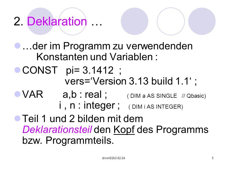 2. Deklaration … …der im Programm zu verwendenden Konstanten und Variablen : CONST pi= 3.1412 ; vers='Version 3.13 build 1.1' ;