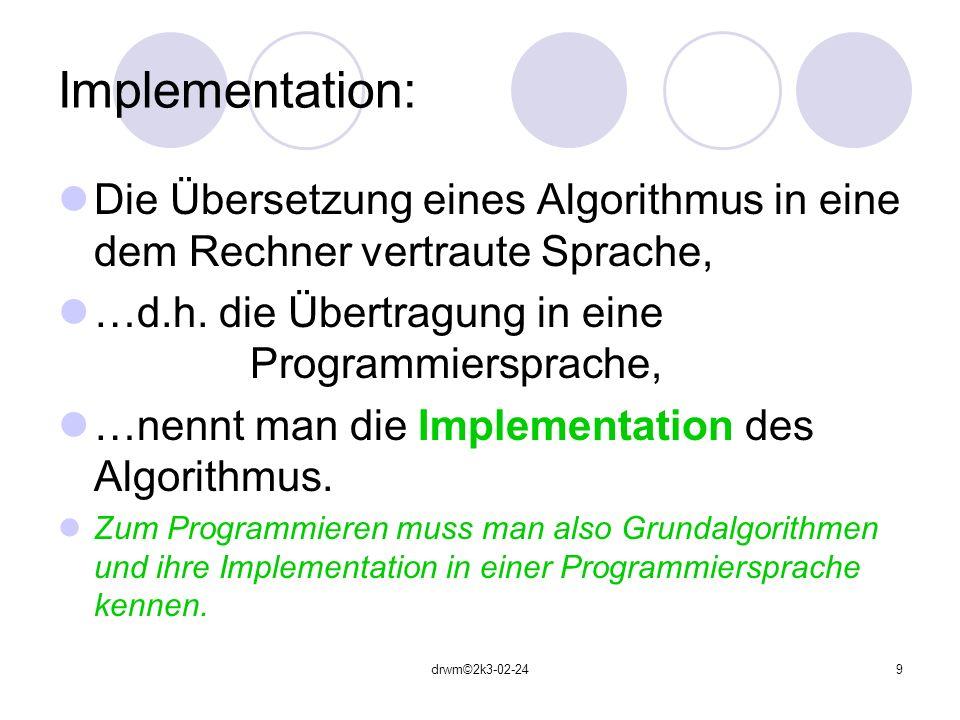 Implementation: Die Übersetzung eines Algorithmus in eine dem Rechner vertraute Sprache, …d.h. die Übertragung in eine Programmiersprache,