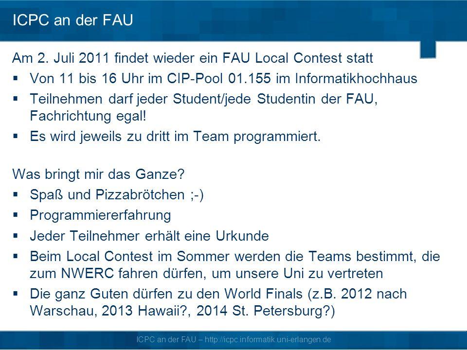 ICPC an der FAU Am 2. Juli 2011 findet wieder ein FAU Local Contest statt. Von 11 bis 16 Uhr im CIP-Pool 01.155 im Informatikhochhaus.
