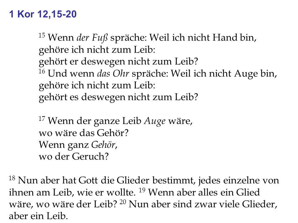 1 Kor 12,15-20 15 Wenn der Fuß spräche: Weil ich nicht Hand bin, gehöre ich nicht zum Leib: gehört er deswegen nicht zum Leib