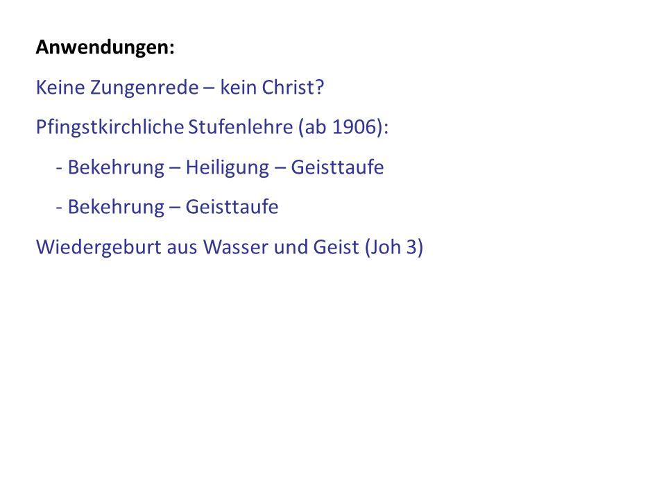 Anwendungen: Keine Zungenrede – kein Christ Pfingstkirchliche Stufenlehre (ab 1906): - Bekehrung – Heiligung – Geisttaufe.