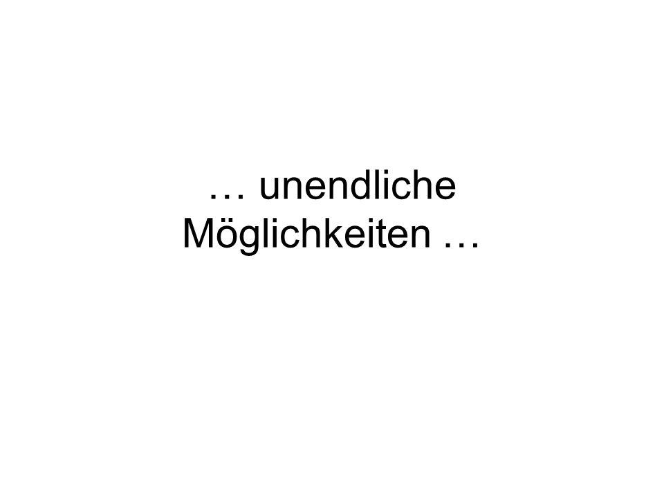 … unendliche Möglichkeiten …