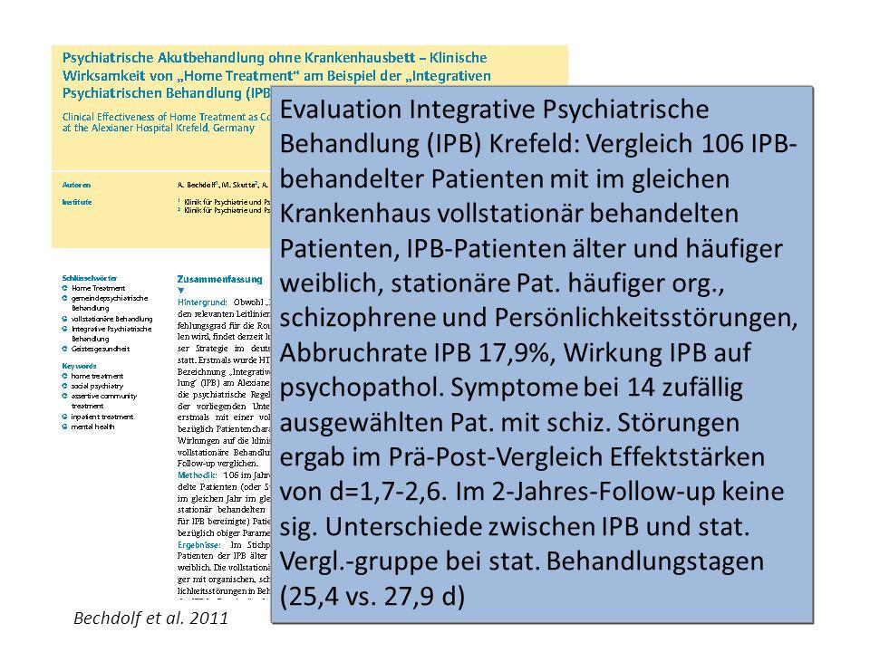 EvaIuation Integrative Psychiatrische Behandlung (IPB) Krefeld: Vergleich 106 IPB-behandelter Patienten mit im gleichen Krankenhaus vollstationär behandelten Patienten, IPB-Patienten älter und häufiger weiblich, stationäre Pat. häufiger org., schizophrene und Persönlichkeitsstörungen, Abbruchrate IPB 17,9%, Wirkung IPB auf psychopathol. Symptome bei 14 zufällig ausgewählten Pat. mit schiz. Störungen ergab im Prä-Post-Vergleich Effektstärken von d=1,7-2,6. Im 2-Jahres-Follow-up keine sig. Unterschiede zwischen IPB und stat. Vergl.-gruppe bei stat. Behandlungstagen (25,4 vs. 27,9 d)