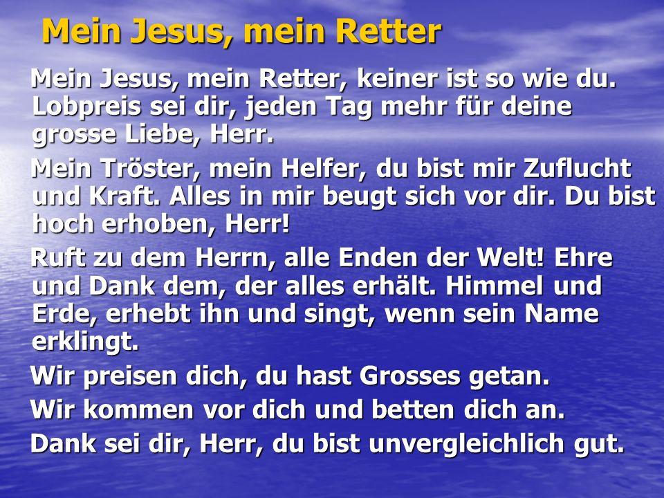 Mein Jesus, mein Retter Mein Jesus, mein Retter, keiner ist so wie du. Lobpreis sei dir, jeden Tag mehr für deine grosse Liebe, Herr.
