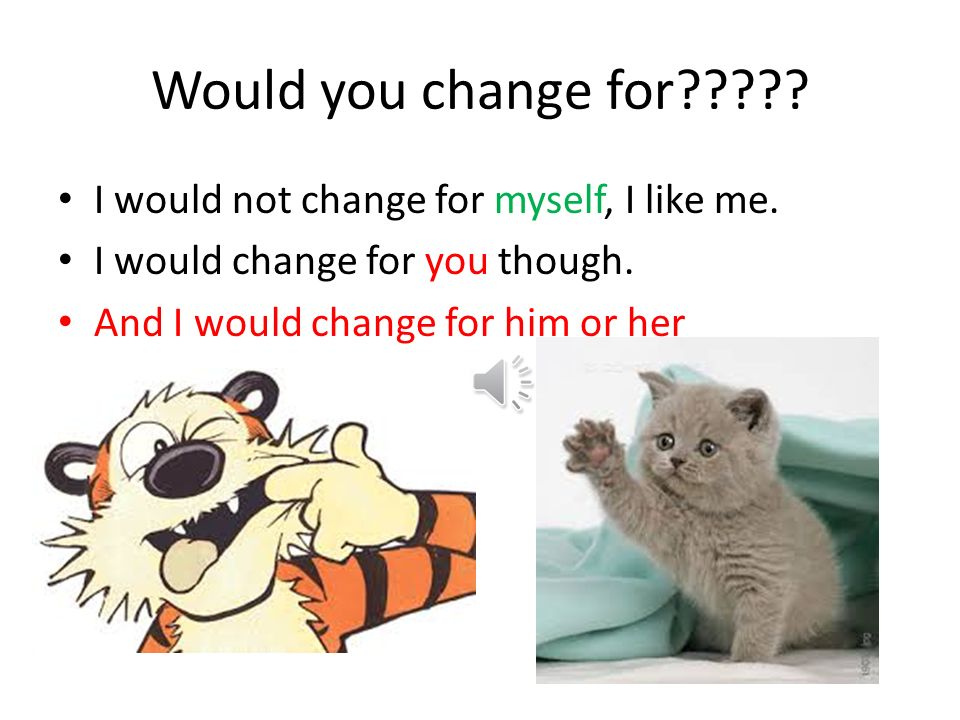Would you change for I would not change for myself, I like me.