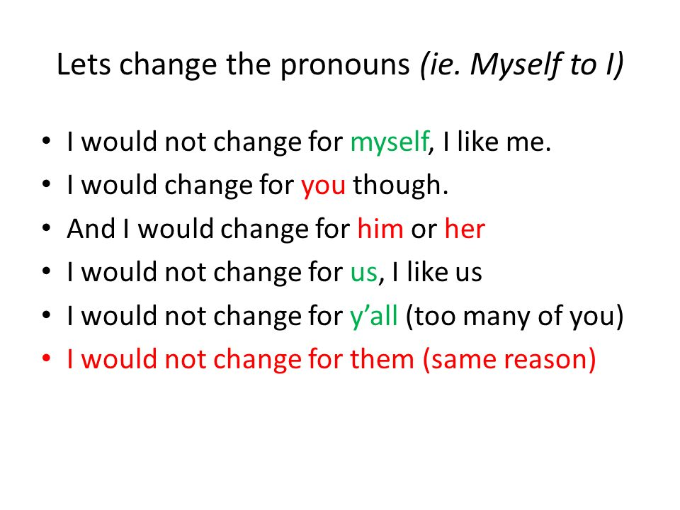 Lets change the pronouns (ie. Myself to I)