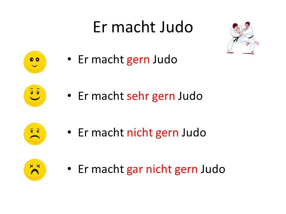 Er macht Judo Er macht gern Judo Er macht sehr gern Judo