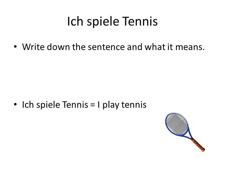 Ich spiele Tennis Write down the sentence and what it means.
