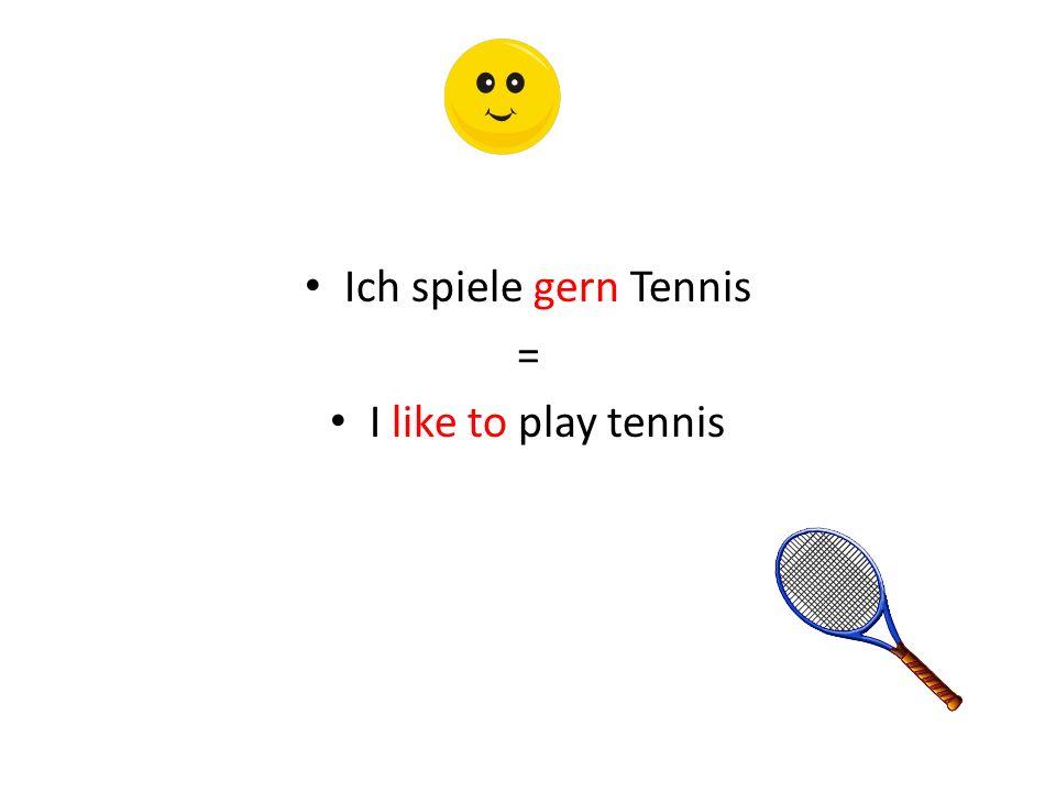 Ich spiele gern Tennis = I like to play tennis