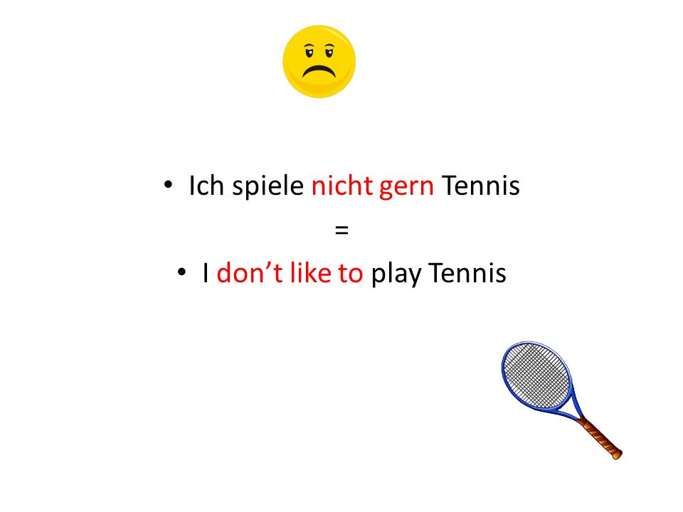 Ich spiele nicht gern Tennis = I don't like to play Tennis