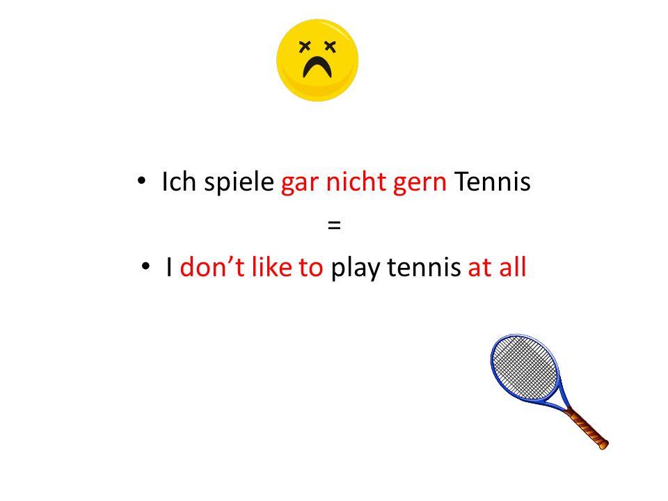 Ich spiele gar nicht gern Tennis = I don't like to play tennis at all