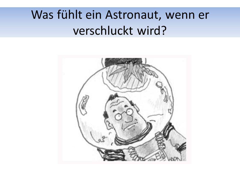 Was fühlt ein Astronaut, wenn er verschluckt wird