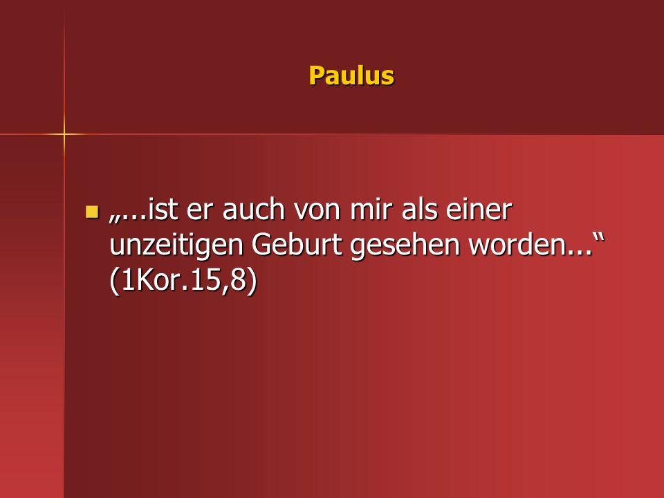 """Paulus """"...ist er auch von mir als einer unzeitigen Geburt gesehen worden... (1Kor.15,8)"""