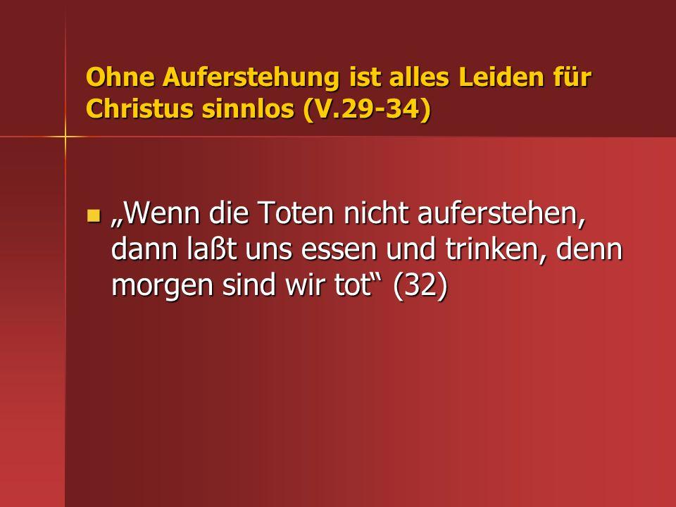 Ohne Auferstehung ist alles Leiden für Christus sinnlos (V.29-34)