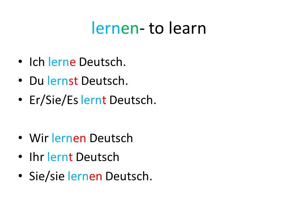 lernen- to learn Ich lerne Deutsch. Du lernst Deutsch.
