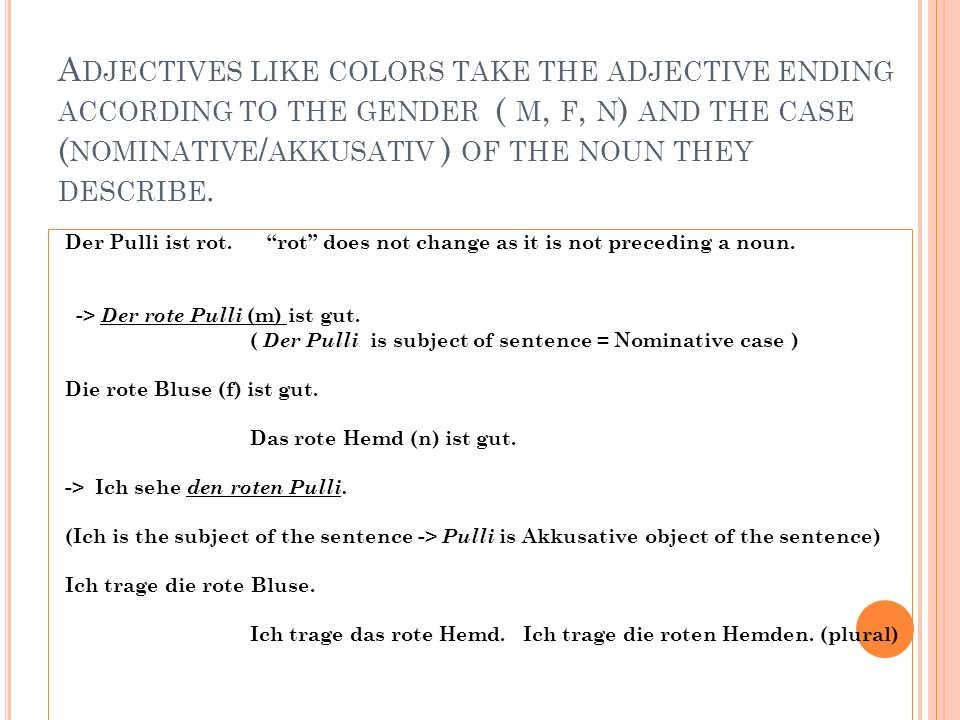 Adjectives like colors take the adjective ending according to the gender ( m, f, n) and the case (nominative/akkusativ ) of the noun they describe.