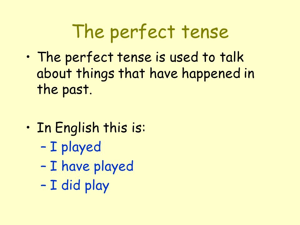 The perfect tense The perfect tense is used to talk about things that have happened in the past. In English this is: