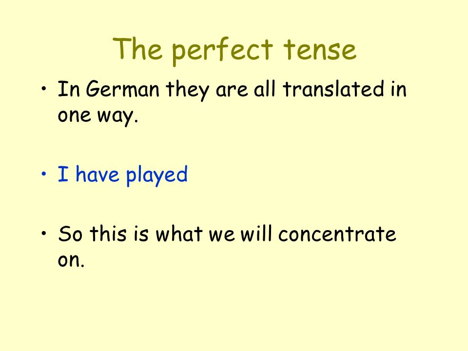 The perfect tense In German they are all translated in one way.