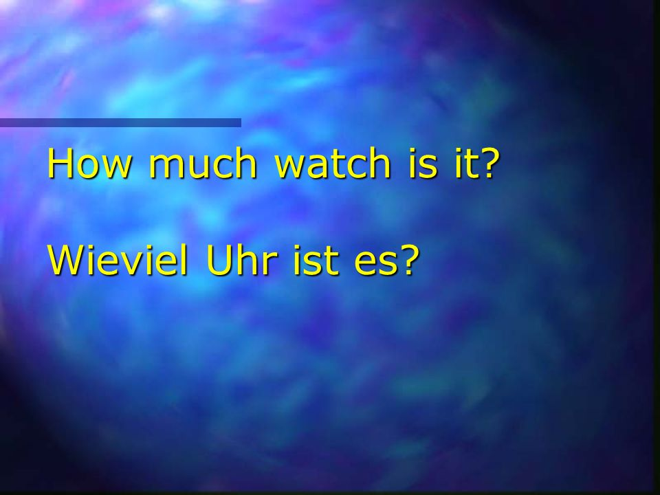 How much watch is it Wieviel Uhr ist es
