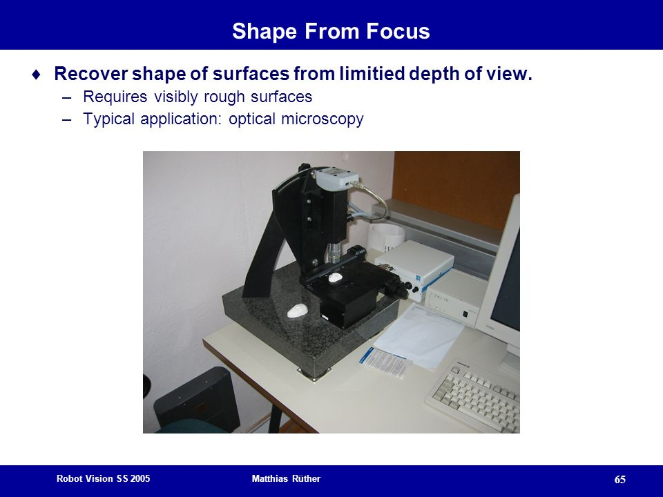 Shape From Focus Recover shape of surfaces from limitied depth of view. Requires visibly rough surfaces.