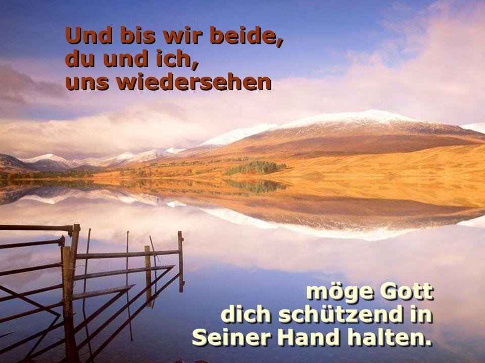 Und bis wir beide, du und ich, uns wiedersehen möge Gott dich schützend in Seiner Hand halten.