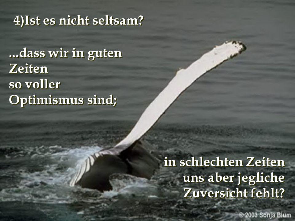 4)Ist es nicht seltsam ...dass wir in guten Zeiten. so voller. Optimismus sind; in schlechten Zeiten.