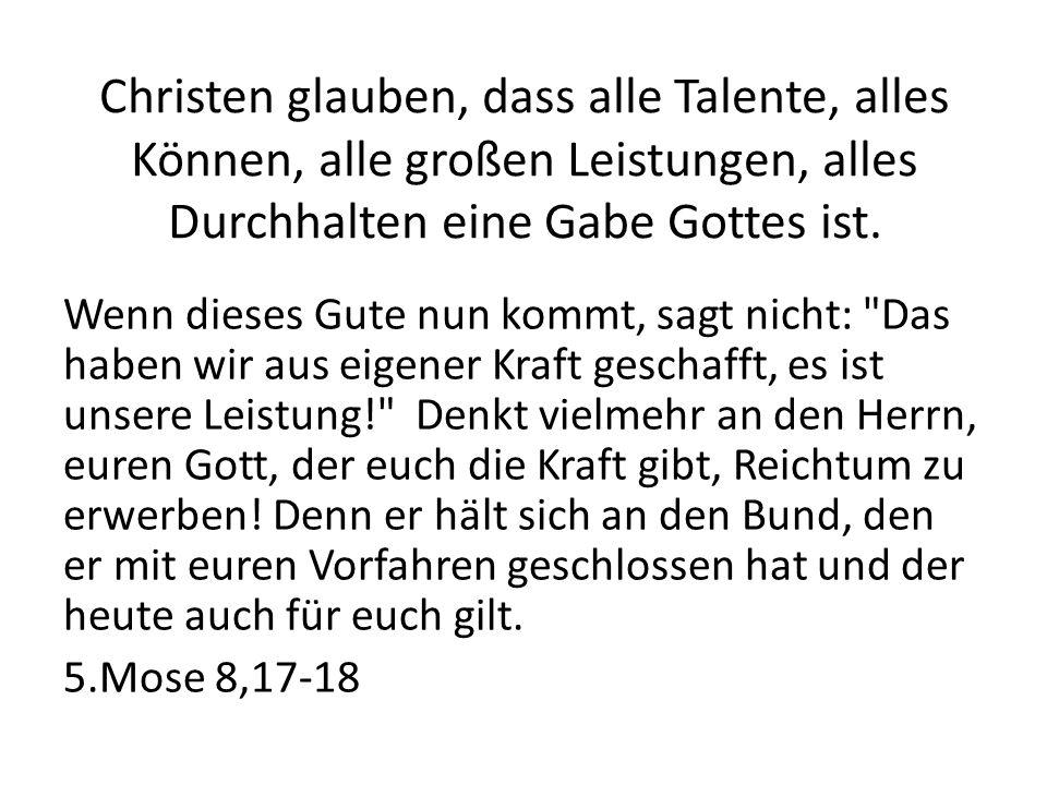 Christen glauben, dass alle Talente, alles Können, alle großen Leistungen, alles Durchhalten eine Gabe Gottes ist.