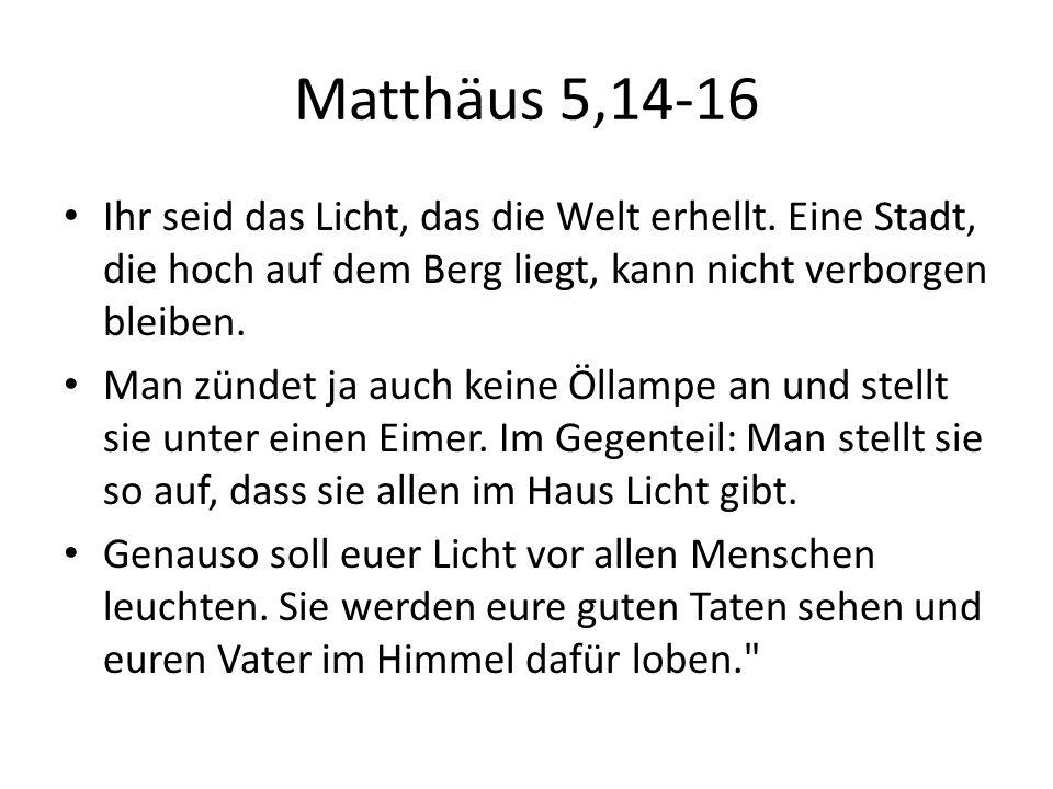 Matthäus 5,14-16 Ihr seid das Licht, das die Welt erhellt. Eine Stadt, die hoch auf dem Berg liegt, kann nicht verborgen bleiben.