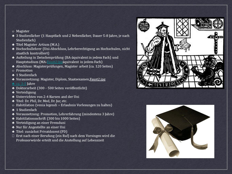 o Magister ♣ 3 Studienfächer (1 Hauptfach und 2 Nebenfächer, Dauer 5-8 Jahre, je nach Studienfach) ♣ Titel Magister Artium (M.A.)