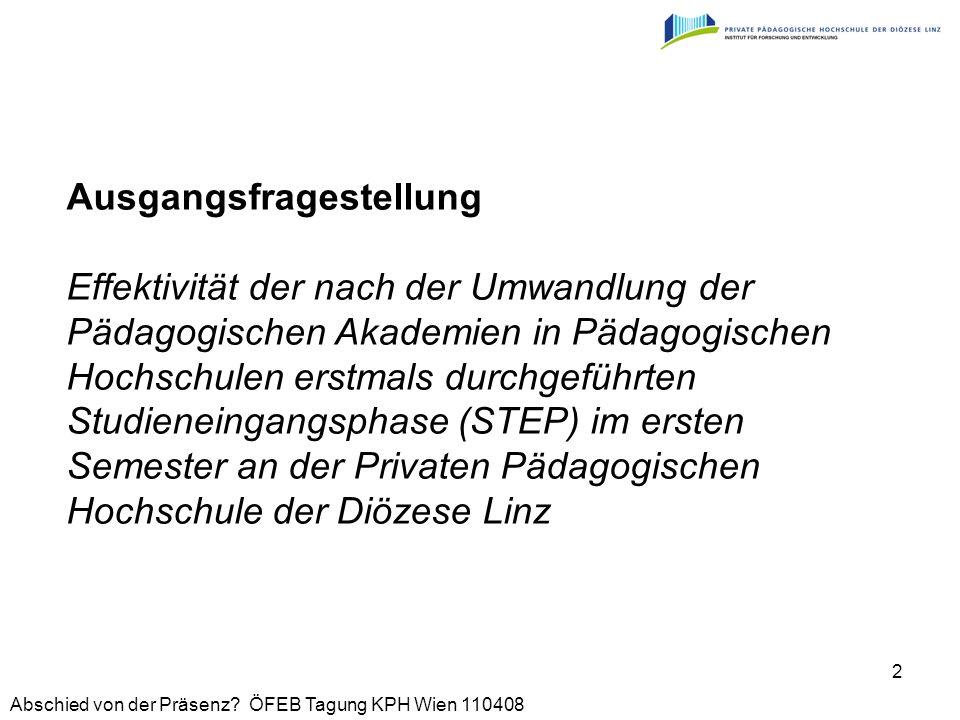 Ausgangsfragestellung Effektivität der nach der Umwandlung der Pädagogischen Akademien in Pädagogischen Hochschulen erstmals durchgeführten Studieneingangsphase (STEP) im ersten Semester an der Privaten Pädagogischen Hochschule der Diözese Linz