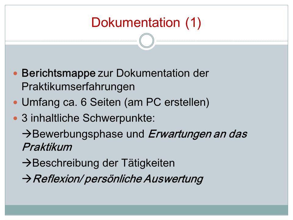 Dokumentation (1) Berichtsmappe zur Dokumentation der Praktikumserfahrungen. Umfang ca. 6 Seiten (am PC erstellen)