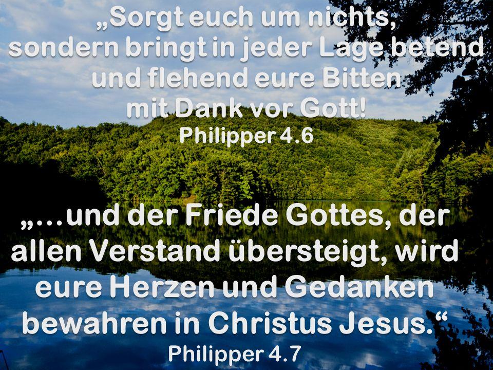 """""""Sorgt euch um nichts, sondern bringt in jeder Lage betend und flehend eure Bitten mit Dank vor Gott! Philipper 4.6"""