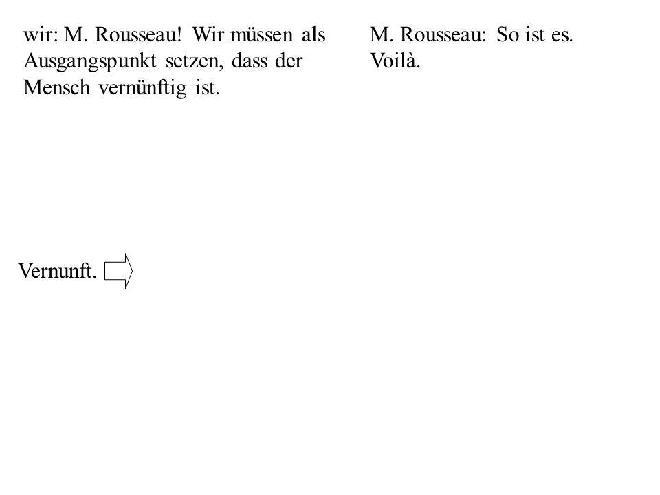 wir: M. Rousseau! Wir müssen als Ausgangspunkt setzen, dass der Mensch vernünftig ist.