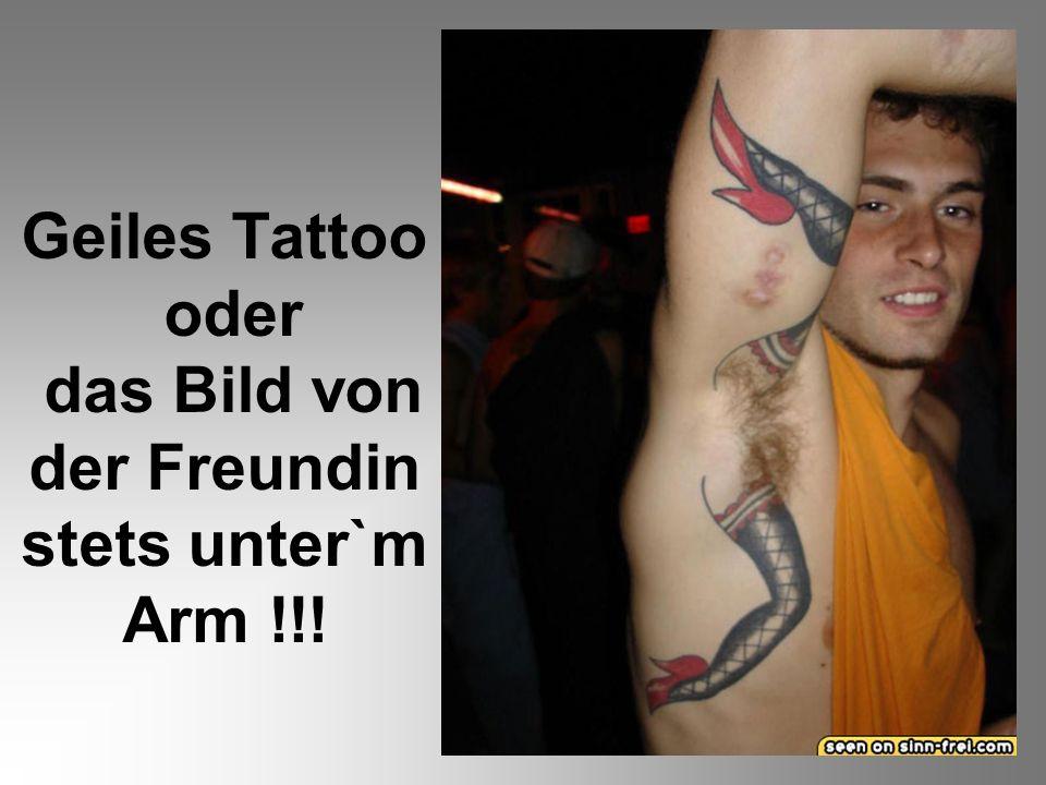 Geiles Tattoo oder das Bild von der Freundin stets unter`m Arm !!!