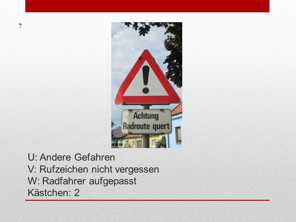 7 U: Andere Gefahren V: Rufzeichen nicht vergessen W: Radfahrer aufgepasst Kästchen: 2