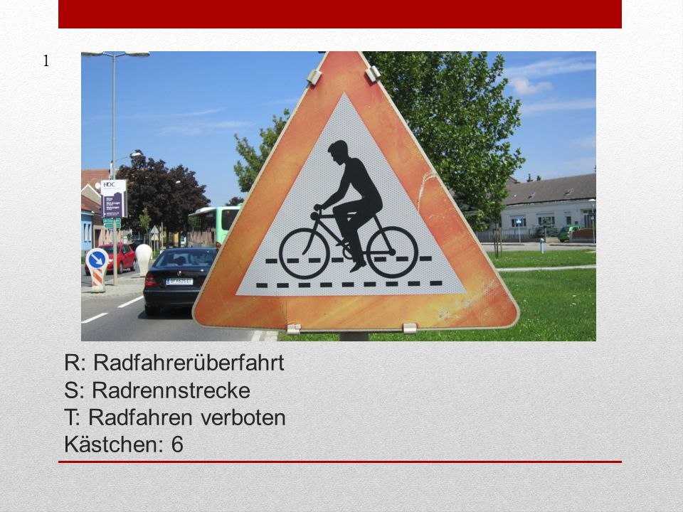 1 R: Radfahrerüberfahrt S: Radrennstrecke T: Radfahren verboten Kästchen: 6