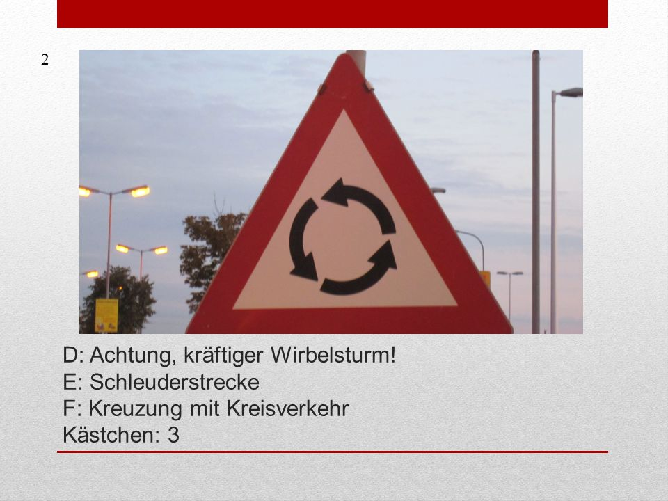 2 D: Achtung, kräftiger Wirbelsturm! E: Schleuderstrecke F: Kreuzung mit Kreisverkehr Kästchen: 3