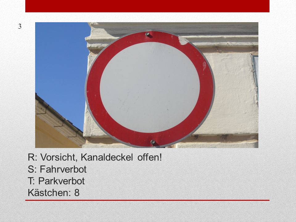3 R: Vorsicht, Kanaldeckel offen! S: Fahrverbot T: Parkverbot Kästchen: 8