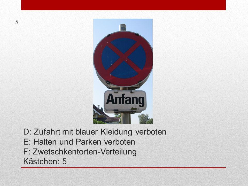 5 D: Zufahrt mit blauer Kleidung verboten E: Halten und Parken verboten F: Zwetschkentorten-Verteilung Kästchen: 5.