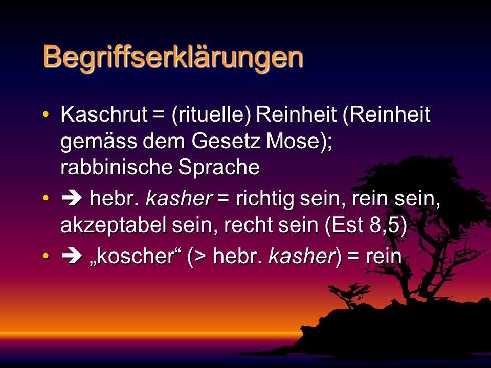 Begriffserklärungen Kaschrut = (rituelle) Reinheit (Reinheit gemäss dem Gesetz Mose); rabbinische Sprache.