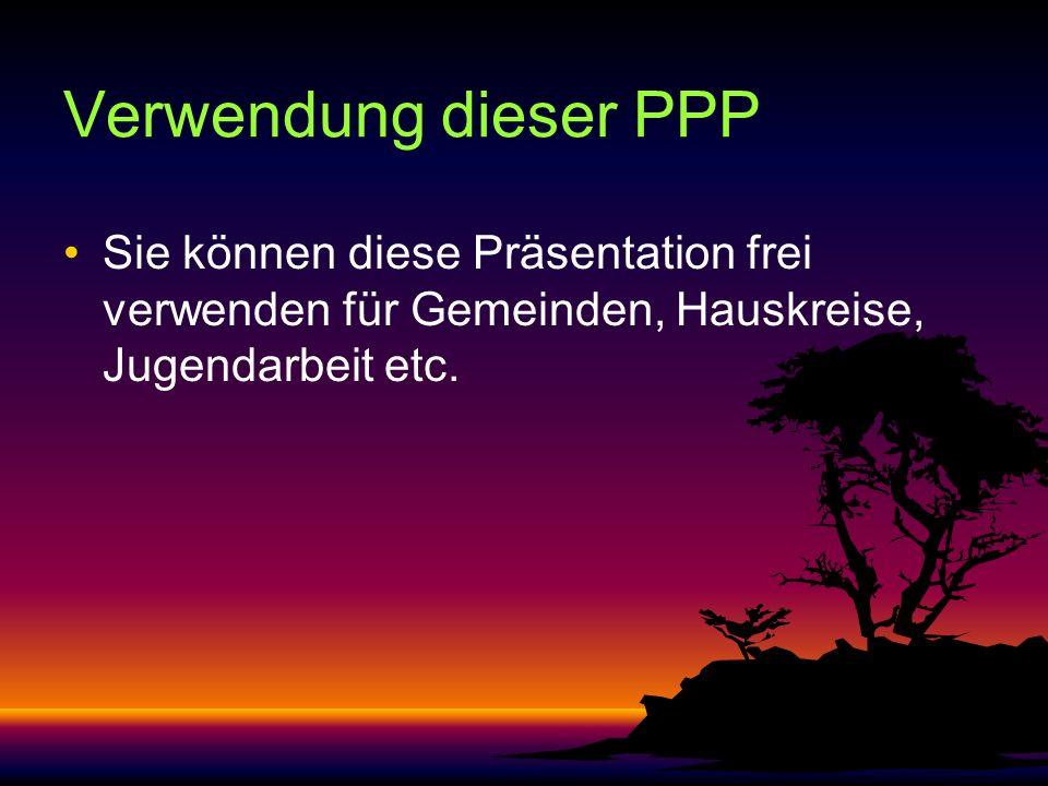 Verwendung dieser PPP Sie können diese Präsentation frei verwenden für Gemeinden, Hauskreise, Jugendarbeit etc.